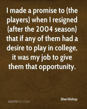 I made a promise to (the players) when I resigned (after the 2004 season) that if any of them had a desire to play in college, it was my job to give them that opportunity.