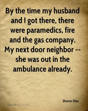 Sharon Dias  - By the time my husband and I got there, there were paramedics, fire and the gas company. My next door neighbor -- she was out in the ambulance already.