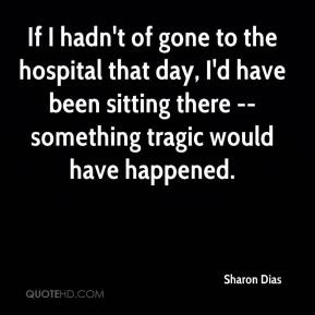 Sharon Dias  - If I hadn't of gone to the hospital that day, I'd have been sitting there -- something tragic would have happened.