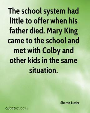 Sharon Luzier  - The school system had little to offer when his father died. Mary King came to the school and met with Colby and other kids in the same situation.