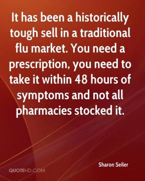 Sharon Seiler  - It has been a historically tough sell in a traditional flu market. You need a prescription, you need to take it within 48 hours of symptoms and not all pharmacies stocked it.