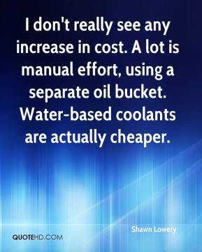 Shawn Lowery  - I don't really see any increase in cost. A lot is manual effort, using a separate oil bucket. Water-based coolants are actually cheaper.