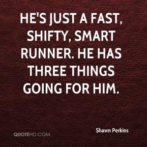 Shawn Perkins  - He's just a fast, shifty, smart runner. He has three things going for him.
