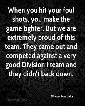 When you hit your foul shots, you make the game tighter. But we are extremely proud of this team. They came out and competed against a very good Division I team and they didn't back down.