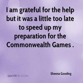 Sheena Gooding  - I am grateful for the help but it was a little too late to speed up my preparation for the Commonwealth Games .