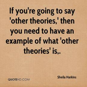 Sheila Harkins  - If you're going to say 'other theories,' then you need to have an example of what 'other theories' is.