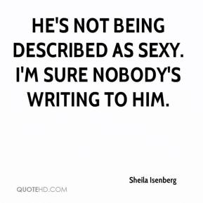 Sheila Isenberg  - He's not being described as sexy. I'm sure nobody's writing to him.