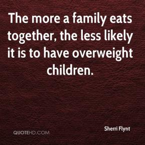 Sherri Flynt  - The more a family eats together, the less likely it is to have overweight children.