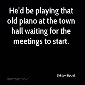 Shirley Sippel  - He'd be playing that old piano at the town hall waiting for the meetings to start.