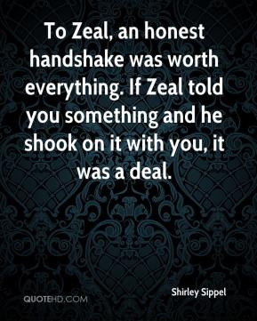 Shirley Sippel  - To Zeal, an honest handshake was worth everything. If Zeal told you something and he shook on it with you, it was a deal.
