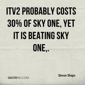 Simon Shaps  - ITV2 probably costs 30% of Sky One, yet it is beating Sky One.
