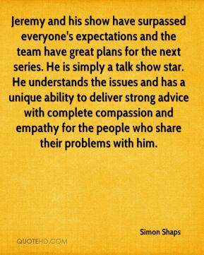 Simon Shaps  - Jeremy and his show have surpassed everyone's expectations and the team have great plans for the next series. He is simply a talk show star. He understands the issues and has a unique ability to deliver strong advice with complete compassion and empathy for the people who share their problems with him.