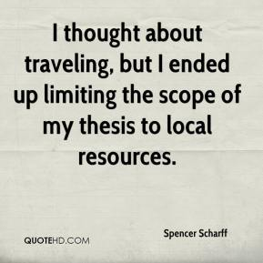 Spencer Scharff  - I thought about traveling, but I ended up limiting the scope of my thesis to local resources.