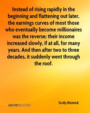 Instead of rising rapidly in the beginning and flattening out later, the earnings curves of most those who eventually become millionaires was the reverse; their income increased slowly, if at all, for many years. And then after two to three decades, it suddenly went through the roof.