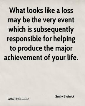 Srully Blotnick  - What looks like a loss may be the very event which is subsequently responsible for helping to produce the major achievement of your life.