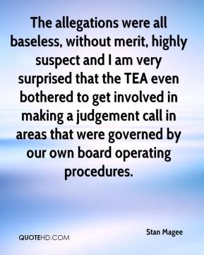 Stan Magee  - The allegations were all baseless, without merit, highly suspect and I am very surprised that the TEA even bothered to get involved in making a judgement call in areas that were governed by our own board operating procedures.