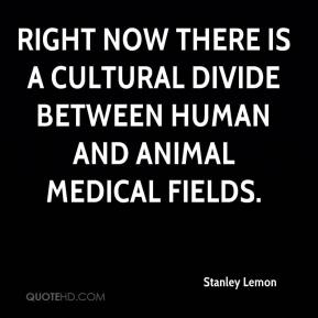 Stanley Lemon  - Right now there is a cultural divide between human and animal medical fields.