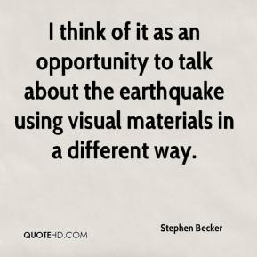 Stephen Becker  - I think of it as an opportunity to talk about the earthquake using visual materials in a different way.