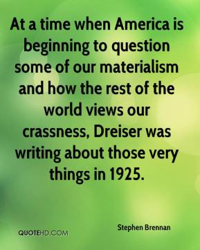 At a time when America is beginning to question some of our materialism and how the rest of the world views our crassness, Dreiser was writing about those very things in 1925.