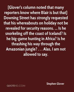Stephen Glover  - [Glover's column noted that many reporters know where Blair is but that] Downing Street has strongly requested that his whereabouts on holiday not be revealed for security reasons. ... Is he snorkeling off the coast of Iceland? Is he big-game hunting in Africa? Is he thrashing his way through the Amazonian jungle? . . . Alas, I am not allowed to say.