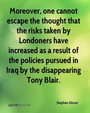 Stephen Glover  - Moreover, one cannot escape the thought that the risks taken by Londoners have increased as a result of the policies pursued in Iraq by the disappearing Tony Blair.