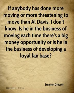 Stephen Greyser  - If anybody has done more moving or more threatening to move than Al Davis, I don't know. Is he in the business of moving each time there's a big money opportunity or is he in the business of developing a loyal fan base?