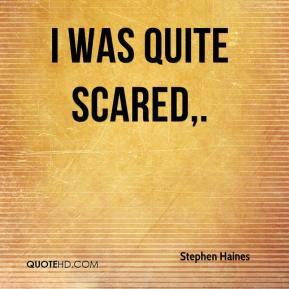 Stephen Haines  - I was quite scared.