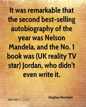 Stephen Merchant  - It was remarkable that the second best-selling autobiography of the year was Nelson Mandela, and the No. 1 book was (UK reality TV star) Jordan, who didn't even write it.