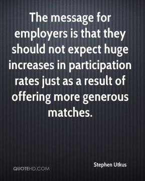 Stephen Utkus  - The message for employers is that they should not expect huge increases in participation rates just as a result of offering more generous matches.