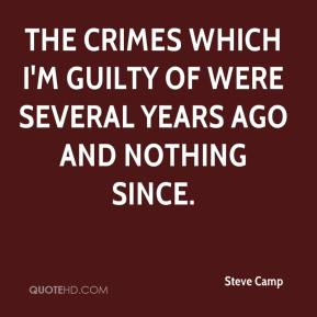 Steve Camp  - The crimes which I'm guilty of were several years ago and nothing since.