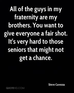 Steve Cavezza  - All of the guys in my fraternity are my brothers. You want to give everyone a fair shot. It's very hard to those seniors that might not get a chance.