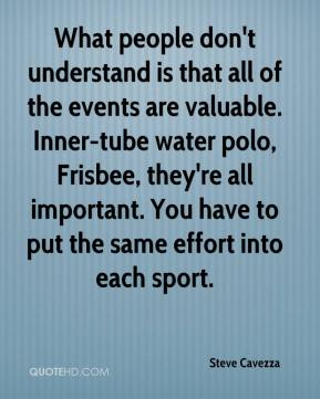 Steve Cavezza  - What people don't understand is that all of the events are valuable. Inner-tube water polo, Frisbee, they're all important. You have to put the same effort into each sport.