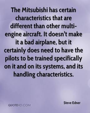 Steve Edner  - The Mitsubishi has certain characteristics that are different than other multi-engine aircraft. It doesn't make it a bad airplane, but it certainly does need to have the pilots to be trained specifically on it and on its systems, and its handling characteristics.