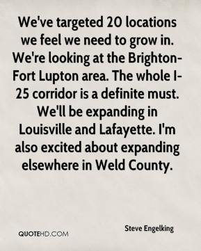 Steve Engelking  - We've targeted 20 locations we feel we need to grow in. We're looking at the Brighton-Fort Lupton area. The whole I-25 corridor is a definite must. We'll be expanding in Louisville and Lafayette. I'm also excited about expanding elsewhere in Weld County.