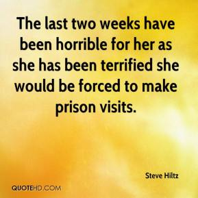 Steve Hiltz  - The last two weeks have been horrible for her as she has been terrified she would be forced to make prison visits.