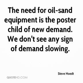 Steve Hoedt  - The need for oil-sand equipment is the poster child of new demand. We don't see any sign of demand slowing.
