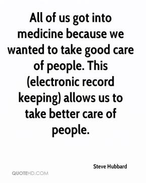 Steve Hubbard  - All of us got into medicine because we wanted to take good care of people. This (electronic record keeping) allows us to take better care of people.