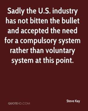 Steve Kay  - Sadly the U.S. industry has not bitten the bullet and accepted the need for a compulsory system rather than voluntary system at this point.
