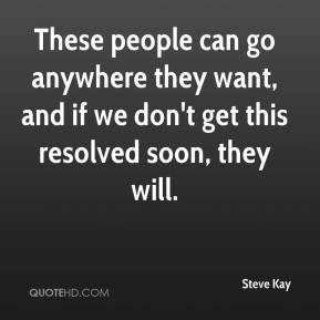 Steve Kay  - These people can go anywhere they want, and if we don't get this resolved soon, they will.