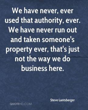 Steve Lantsberger  - We have never, ever used that authority, ever. We have never run out and taken someone's property ever, that's just not the way we do business here.