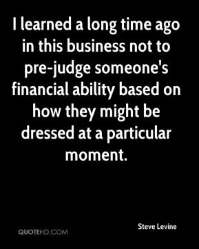Steve Levine  - I learned a long time ago in this business not to pre-judge someone's financial ability based on how they might be dressed at a particular moment.