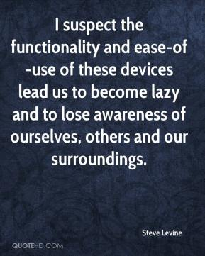 Steve Levine  - I suspect the functionality and ease-of-use of these devices lead us to become lazy and to lose awareness of ourselves, others and our surroundings.