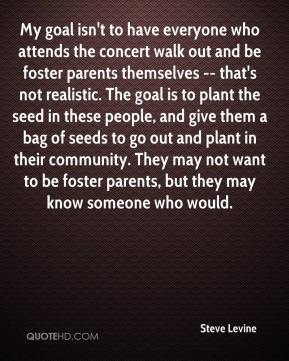Steve Levine  - My goal isn't to have everyone who attends the concert walk out and be foster parents themselves -- that's not realistic. The goal is to plant the seed in these people, and give them a bag of seeds to go out and plant in their community. They may not want to be foster parents, but they may know someone who would.