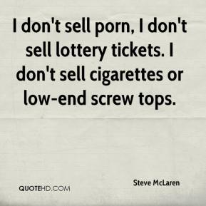 Steve McLaren  - I don't sell porn, I don't sell lottery tickets. I don't sell cigarettes or low-end screw tops.