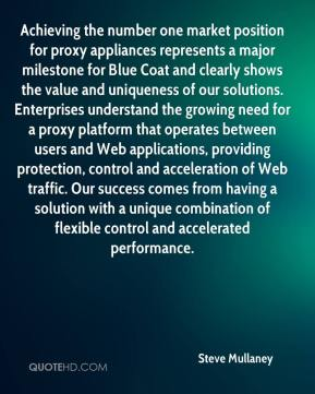 Steve Mullaney  - Achieving the number one market position for proxy appliances represents a major milestone for Blue Coat and clearly shows the value and uniqueness of our solutions. Enterprises understand the growing need for a proxy platform that operates between users and Web applications, providing protection, control and acceleration of Web traffic. Our success comes from having a solution with a unique combination of flexible control and accelerated performance.