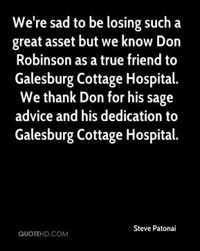Steve Patonai  - We're sad to be losing such a great asset but we know Don Robinson as a true friend to Galesburg Cottage Hospital. We thank Don for his sage advice and his dedication to Galesburg Cottage Hospital.