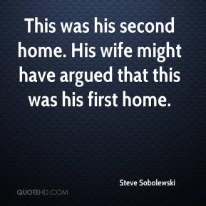 Steve Sobolewski  - This was his second home. His wife might have argued that this was his first home.