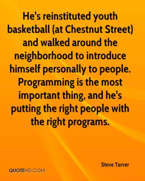 Steve Tarver  - He's reinstituted youth basketball (at Chestnut Street) and walked around the neighborhood to introduce himself personally to people. Programming is the most important thing, and he's putting the right people with the right programs.