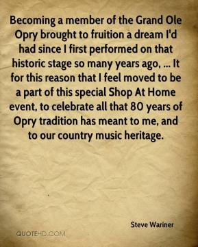 Steve Wariner  - Becoming a member of the Grand Ole Opry brought to fruition a dream I'd had since I first performed on that historic stage so many years ago, ... It for this reason that I feel moved to be a part of this special Shop At Home event, to celebrate all that 80 years of Opry tradition has meant to me, and to our country music heritage.