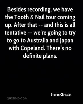 Steven Christian  - Besides recording, we have the Tooth & Nail tour coming up. After that -- and this is all tentative -- we're going to try to go to Australia and Japan with Copeland. There's no definite plans.